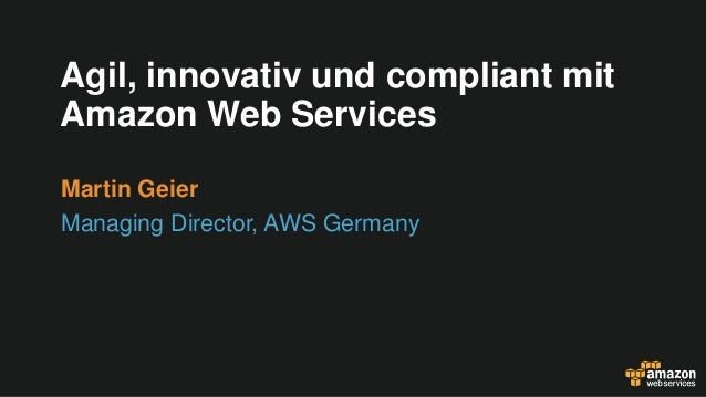 Agil, innovativ und compliant mit Amazon Web Services Martin Geier Managing Director, AWS Germany
