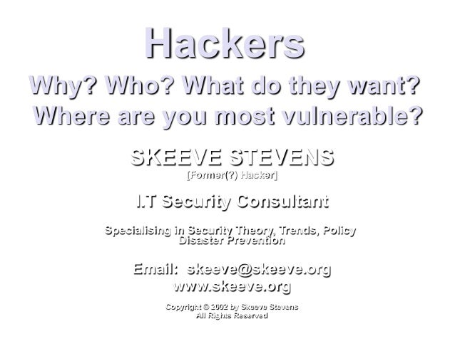 Hackers Why? Who? What do they want? Where are you most vulnerable? SKEEVE STEVENS [Former(?) Hacker] I.T Security Consult...