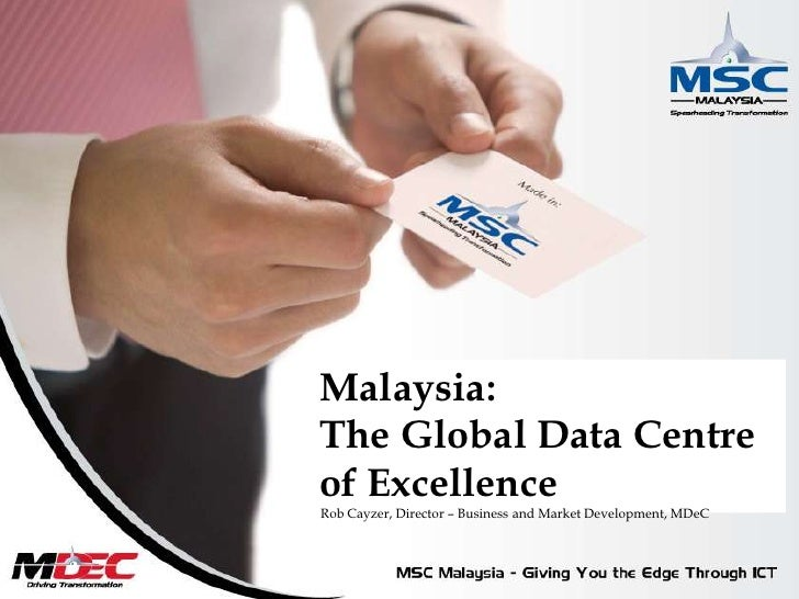 Malaysia:The Global Data Centre of Excellence<br />Rob Cayzer, Director – Business and Market Development, MDeC<br />