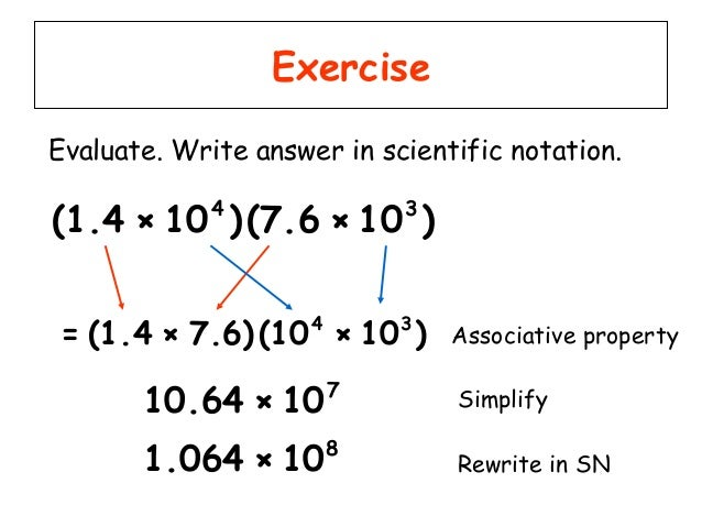 write in scientific notation Scientific notation is a way of writing very large or very small numbers a number is written in scientific notation when a number between 1 and 10 is multiplied by a power of 10.