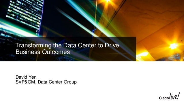 Transforming the Data Center to Drive Business Outcomes David Yen SVP&GM, Data Center Group