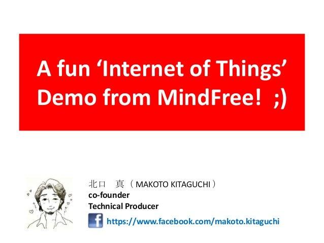 A fun 'Internet of Things'Demo from MindFree! ;)https://www.facebook.com/makoto.kitaguchi北口 真( MAKOTO KITAGUCHI )co-founde...