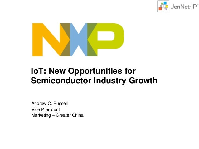 IoT: New Opportunities for Semiconductor Industry Growth Andrew C. Russell Vice President Marketing – Greater China