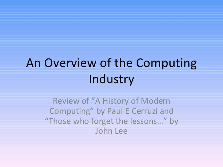 """An Overview of the Computing Industry Review of """"A History of Modern Computing"""" by Paul E Cerruzi and """"Those who forget th..."""