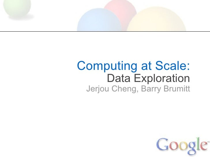 Computing at Scale: Data Exploration Jerjou Cheng,Barry Brumitt