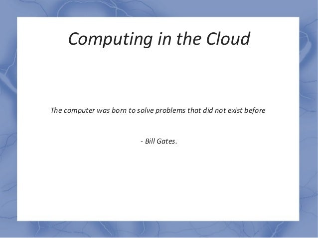 Computing in the CloudThe computer was born to solve problems that did not exist before                           - Bill G...