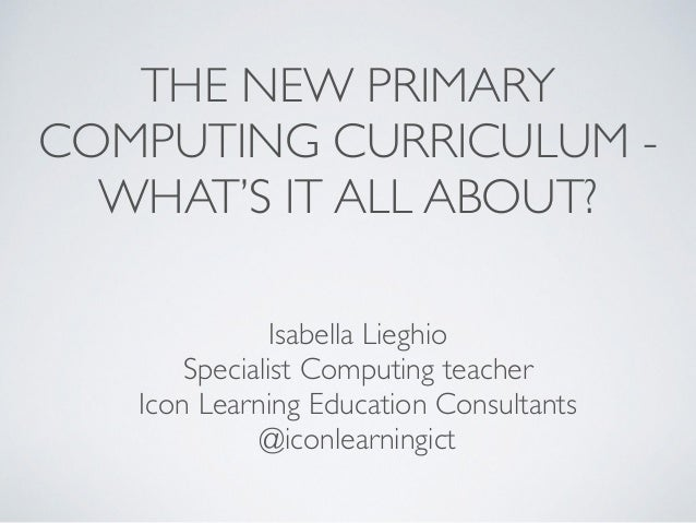 THE NEW PRIMARY   COMPUTING CURRICULUM -   WHAT'S IT ALL ABOUT? Isabella Lieghio  Specialist Computing teacher  Icon L...