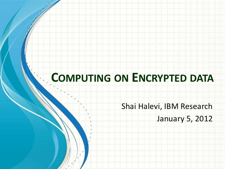 COMPUTING ON ENCRYPTED DATA           Shai Halevi, IBM Research                     January 5, 2012