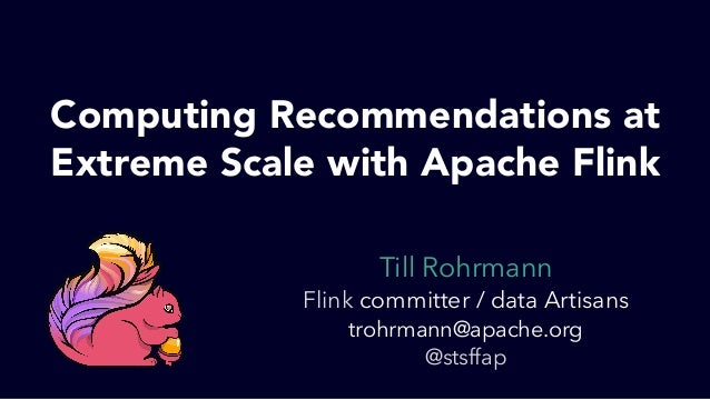 Till Rohrmann Flink committer / data Artisans trohrmann@apache.org @stsffap Computing Recommendations at Extreme Scale wit...