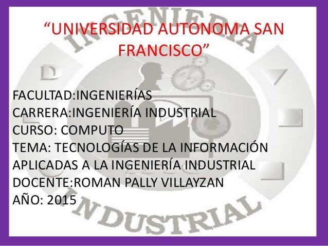 """""""UNIVERSIDAD AUTONOMA SAN FRANCISCO"""" FACULTAD:INGENIERÍAS CARRERA:INGENIERÍA INDUSTRIAL CURSO: COMPUTO TEMA: TECNOLOGÍAS D..."""