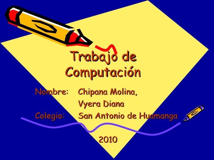 Trabajo de Computación Nombre: Chipana Molina, Vyera Diana Colegio: San Antonio de Huamanga 2010