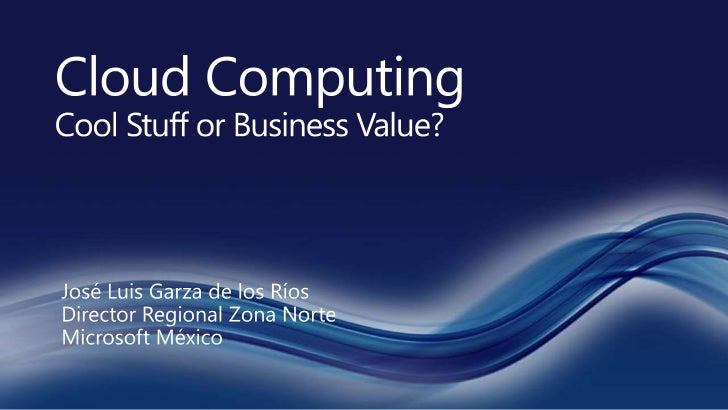 Cloud Computing CoolStuffor Business Value?<br />José Luis Garza de los RíosDirector Regional Zona Norte<br />Microsoft Mé...