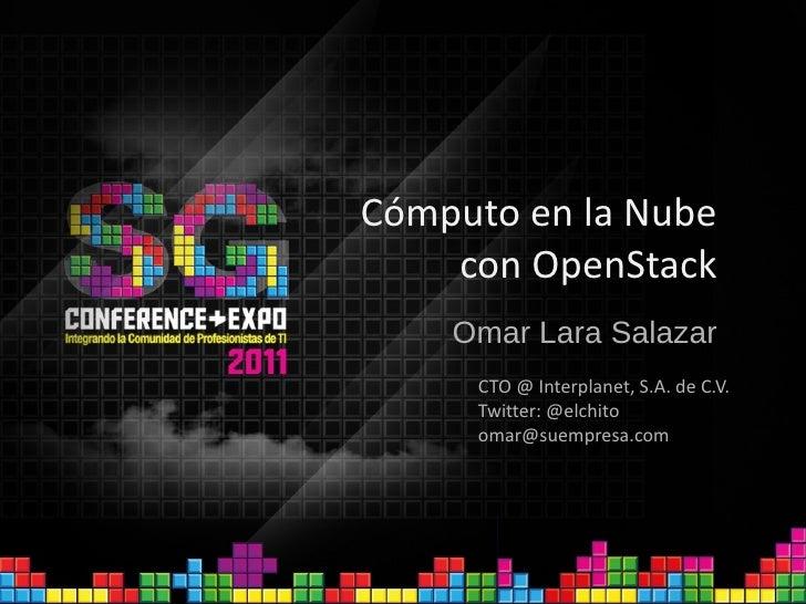 Cómputo en la Nube con OpenStack Omar Lara Salazar CTO @ Interplanet, S.A. de C.V. Twitter: @elchito [email_address]