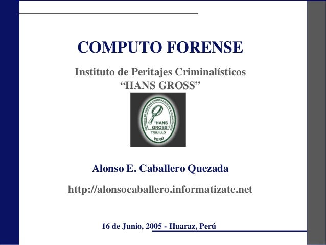 "COMPUTO FORENSEInstituto de Peritajes Criminalísticos""HANS GROSS""Alonso E. Caballero Quezadahttp://alonsocaballero.informa..."
