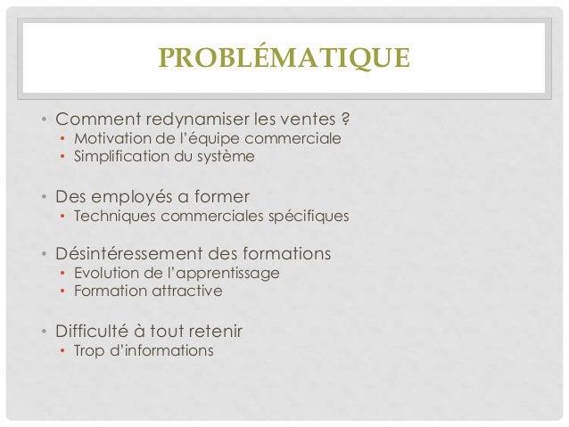 PROBLÉMATIQUE • Comment redynamiser les ventes ? • Motivation de l'équipe commerciale • Simplification du système  • Des e...