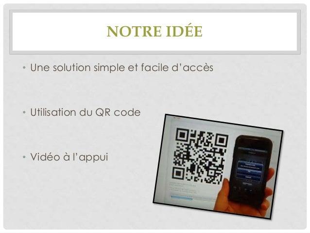 NOTRE IDÉE • Une solution simple et facile d'accès  • Utilisation du QR code  • Vidéo à l'appui