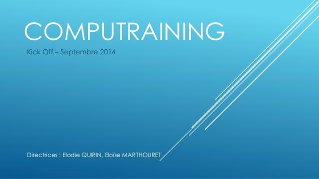 COMPUTRAINING  Kick Off – Septembre 2014  Directrices : Elodie QUIRIN, Eloïse MARTHOURET