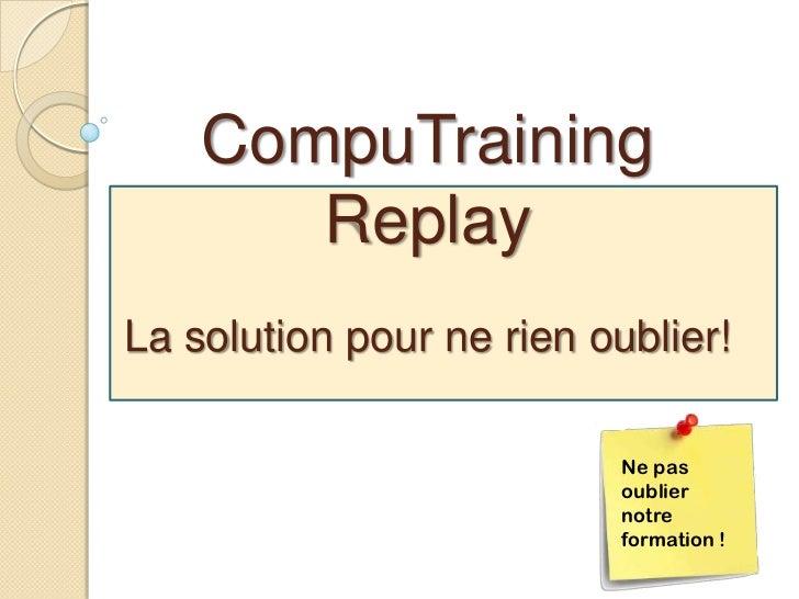 CompuTraining       ReplayLa solution pour ne rien oublier!                           Ne pas                           oub...