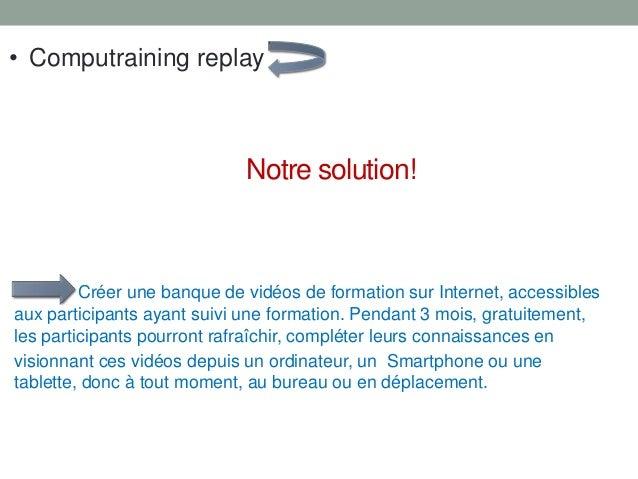 Notre solution! Créer une banque de vidéos de formation sur Internet, accessibles aux participants ayant suivi une formati...