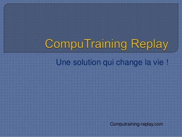 Une solution qui change la vie ! Computraining-replay.com