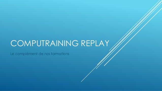 COMPUTRAINING REPLAY  Le complément de nos formations