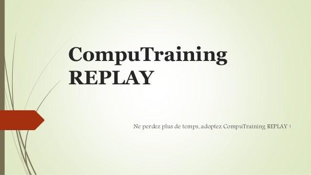 CompuTraining  REPLAY  Ne perdez plus de temps, adoptez CompuTraining REPLAY !
