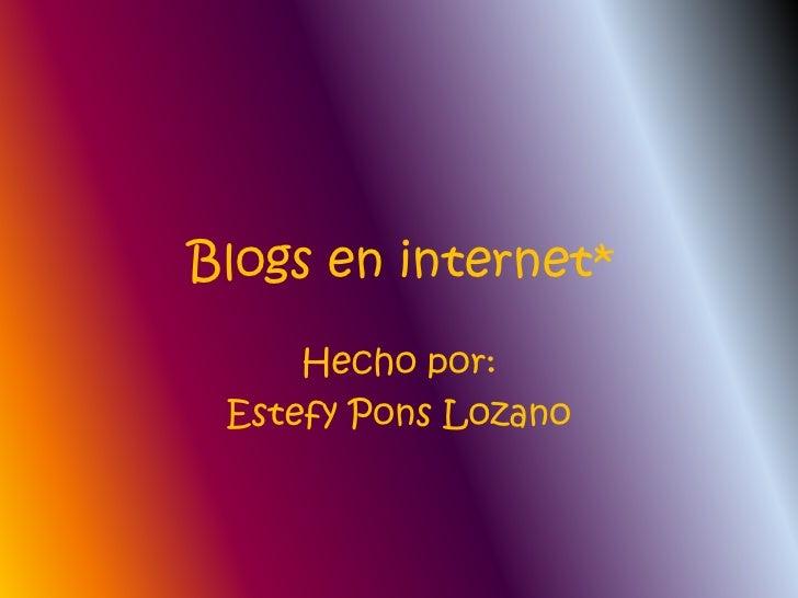 Blogs en internet*<br />Hecho por:<br />Estefy Pons Lozano<br />