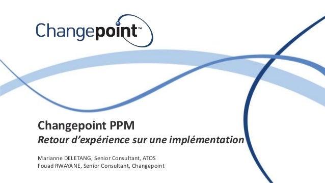 Changepoint PPM Retour d'expérience sur une implémentation Marianne DELETANG, Senior Consultant, ATOS Fouad RWAYANE, Senio...