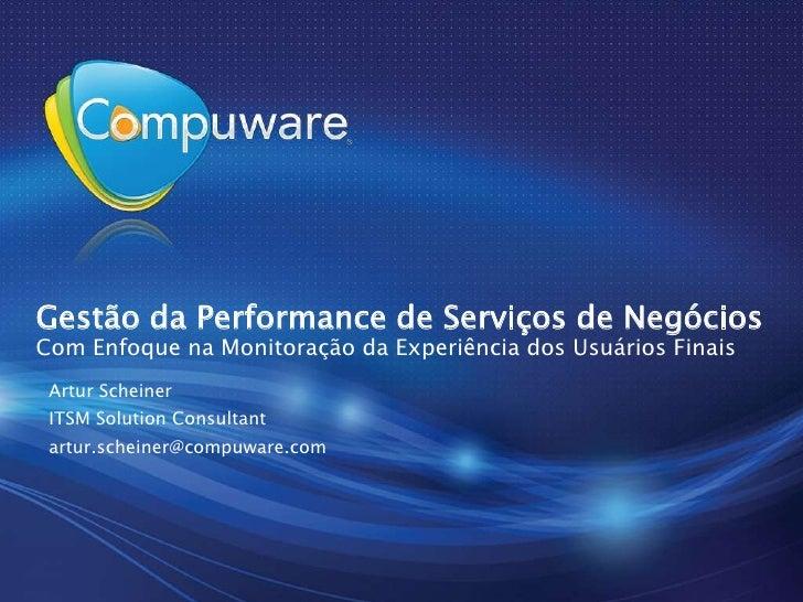 Gestão da Performance de Serviços de NegóciosCom Enfoque na Monitoração da Experiência dos Usuários Finais<br />Artur Sche...