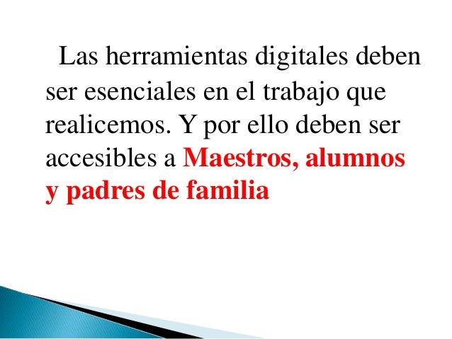 Las herramientas digitales debenser esenciales en el trabajo querealicemos. Y por ello deben seraccesibles a Maestros, alu...