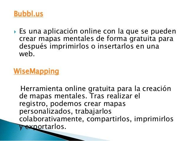 Bubbl.us   Es una aplicación online con la que se pueden    crear mapas mentales de forma gratuita para    después imprim...