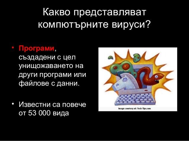 Какво представляват компютърните вируси? • Програми, създадени с цел унищожаването на други програми или файлове с данни. ...