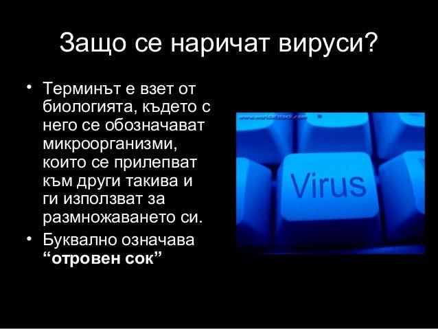 Защо се наричат вируси? • Терминът е взет от биологията, където с него се обозначават микроорганизми, които се прилепват к...
