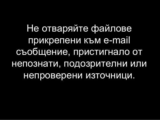 Не отваряйте файлове прикрепени към e-mail съобщение, пристигнало от непознати, подозрителни или непроверени източници.
