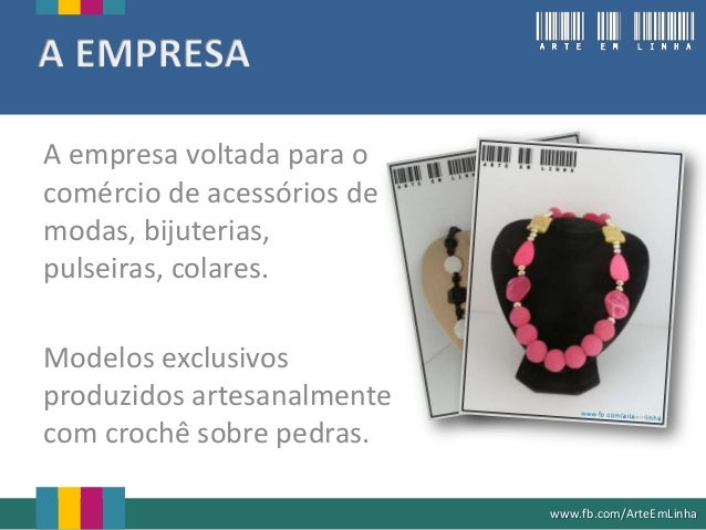 A empresa voltada para ocomércio de acessórios demodas, bijuterias,pulseiras, colares.Modelos exclusivosproduzidos artesan...