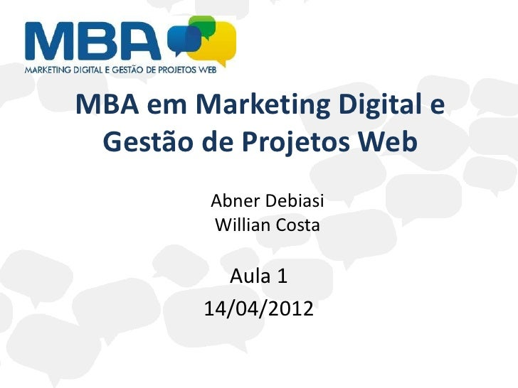 MBA em Marketing Digital e Gestão de Projetos Web         Abner Debiasi         Willian Costa          Aula 1        14/04...