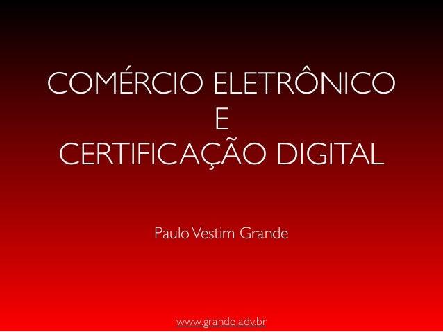 www.grande.adv.brCOMÉRCIO ELETRÔNICOECERTIFICAÇÃO DIGITALPauloVestim Grande
