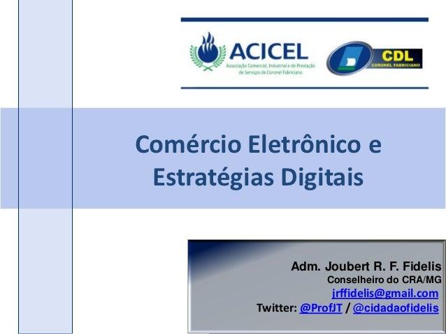 Comércio Eletrônico e Estratégias Digitais                Adm. Joubert R. F. Fidelis                       Conselheiro do ...