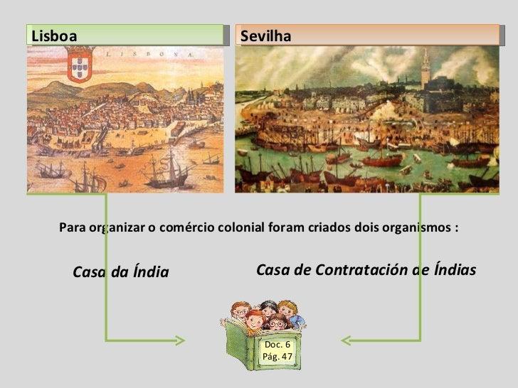 Para organizar o comércio colonial foram criados dois organismos : Casa da Índia  Casa de Contratación de Índias Lisboa Se...