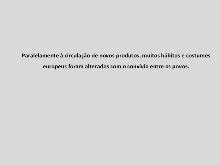 Paralelamente à circulação de novos produtos, muitos hábitos e costumes europeus foram alterados com o convívio entre os p...