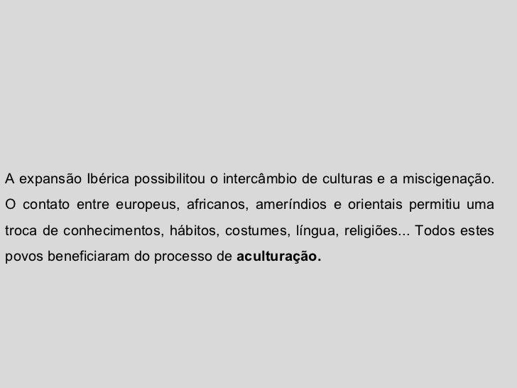 A expansão Ibérica possibilitou o intercâmbio de culturas e a miscigenação. O contato entre europeus, africanos, ameríndio...