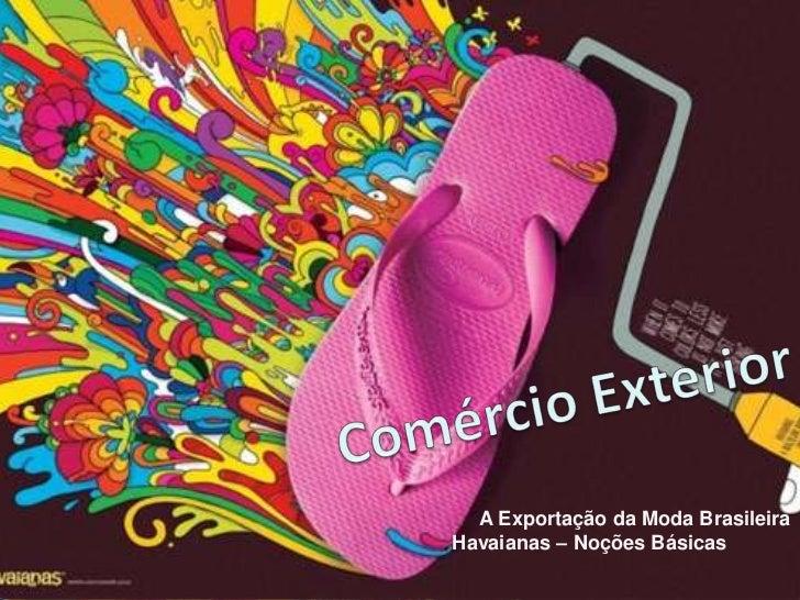 A Exportação da Moda Brasileira - Havaianas –                              Noções Básicas                           A Expo...