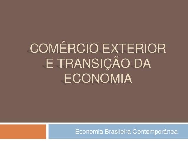 COMÉRCIO EXTERIOR  E TRANSIÇÃO DA  ECONOMIA  Economia Brasileira Contemporânea
