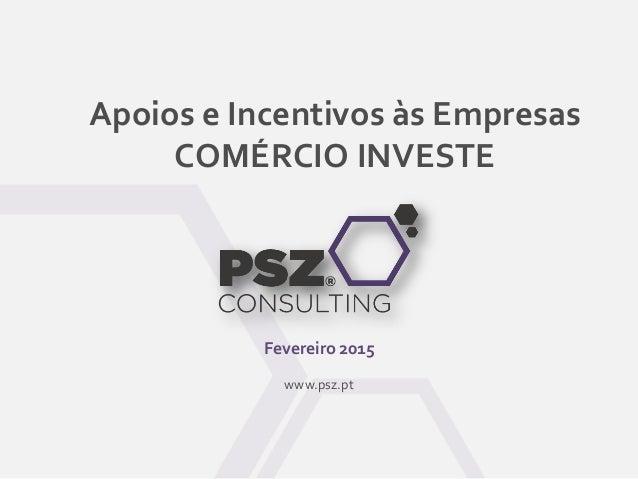 Apoios e Incentivos às Empresas COMÉRCIO INVESTE Fevereiro 2015 www.psz.pt
