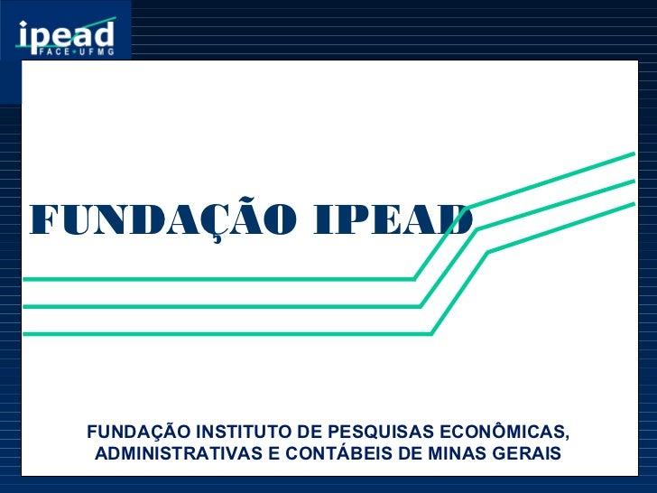FUNDAÇÃO IPEAD FUNDAÇÃO INSTITUTO DE PESQUISAS ECONÔMICAS,  ADMINISTRATIVAS E CONTÁBEIS DE MINAS GERAIS