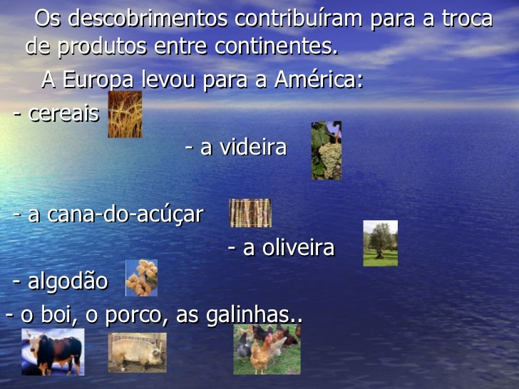 <ul><li>Os descobrimentos contribuíram para a troca de produtos entre continentes. </li></ul><ul><li>A Europa levou para a...