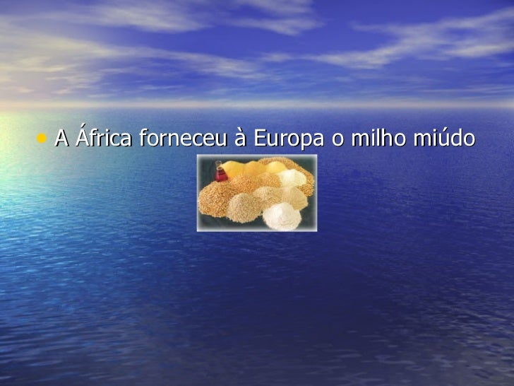 <ul><li>A África forneceu à Europa o milho miúdo </li></ul>