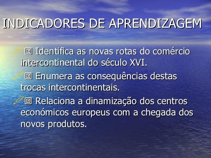 INDICADORES DE APRENDIZAGEM <ul><li>   Identifica as novas rotas do comércio intercontinental do século XVI. </li></ul><u...