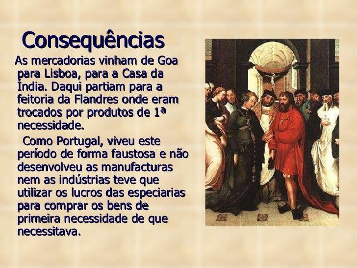 Consequências <ul><li>As mercadorias vinham de Goa para Lisboa, para a Casa da Índia. Daqui partiam para a feitoria da Fla...