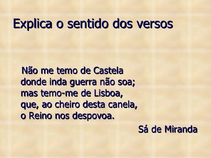 Explica o sentido dos versos <ul><li>Não me temo de Castela donde inda guerra não soa; mas temo-me de Lisboa, que, ao chei...